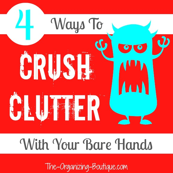 Clutter Control: 4 Ways To Crush Clutter With Your Bare Hands